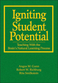 Igniting Student Potential: Teaching With the Brain's Natural Learning Process - Angus M. Gunn