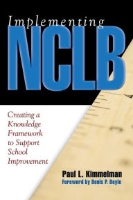 Implementing NCLB: Creating a Knowledge Framework to Support School Improvement - Paul L. Kimmelman