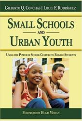 Small Schools and Urban Youth: Using the Power of School Culture to Engage Students - Conchas, Gilberto Q. / Rodriguez, Louie F. / Mehan, Hugh