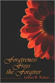 Forgiveness Frees The Forgiver - James  B. Robar