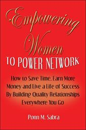 Empowering Women to Power Network: How to Save Time, Earn More Money, and Live a Life of Success by Building Quality Relationships - Sabra, Ponn M.