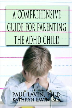 A Comprehensive Guide For Parenting The Adhd Child - Paul Lavin Ph.D., Kathryn Lavin