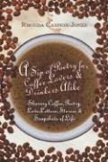 A Sip of Poetry for Coffee Lovers & Drinkers Alike: Sharing Coffee, Poetry, Love Letters, Stories & Snapshots of Life