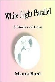 White Light Parallel: 8 Stories of Love - Maura Burd