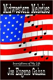Midwestern Melodies: Inscriptions of My Life - Joe Eugene Gahan