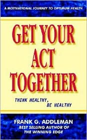 Get Your Act Together: Think Healthy, Be Healthy - Frank G. Addleman