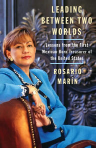 Leading Between Two Worlds: Lessons from the First Mexican-Born Treasurer of the United States - Rosario Marin