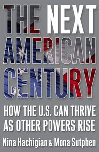 The Next American Century: How The U.S. Can Thrive As Other Powers Rise - Nina Hachigian,Mona Sutphen