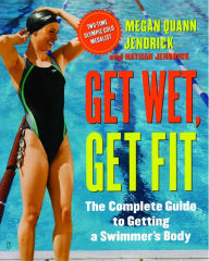 Get Wet, Get Fit: The Complete Guide to a Swimmer's Body - Megan Quann Jendrick
