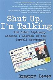 Shut Up, I'm Talking: And Other Diplomacy Lessons I Learned in the Israeli Government: A Memoir - Levey, Gregory