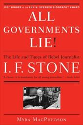All Governments Lie: The Life and Times of Rebel Journalist I. F. Stone - MacPherson, Myra