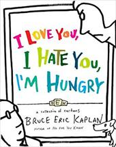 I Love You, I Hate You, I'm Hungry: A Collection of Cartoons - Kaplan, Bruce Eric