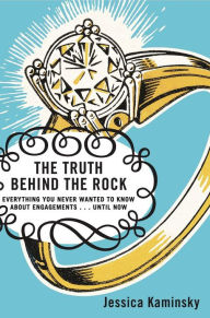 Truth Behind the Rock: An Honest Look at the Myth of the Fairy-Tale Engagement - Jessica Kaminsky