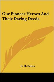 Our Pioneer Heroes And Their Daring Deeds - D. M. Kelsey