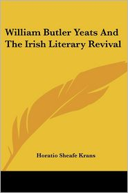 William Butler Yeats and the Irish Literary Revival - Horatio Sheafe Krans