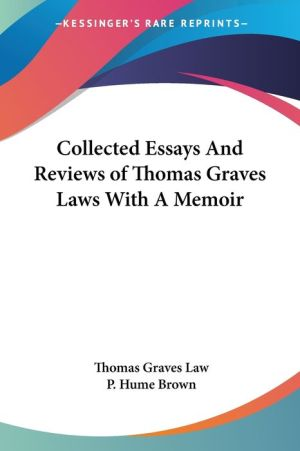 Collected Essays And Reviews Of Thomas Graves Laws With A Memoir - Thomas Graves Law, P. Hume Brown (Editor)