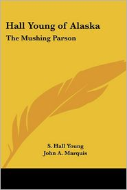 Hall Young Of Alaska - S. Hall Young, John A. Marquis (Introduction)