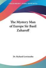 The Mystery Man of Europe Sir Basil Zaharoff - Richard Lewinsohn