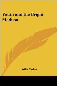 Youth and the Bright Medusa - Willa Cather