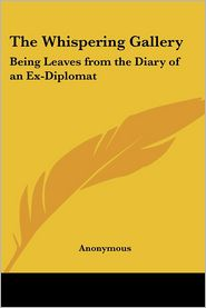 The Whispering Gallery: Being Leaves from the Diary of an Ex-Diplomat - Anonymous, Manufactured by Kessinger Publishing Company