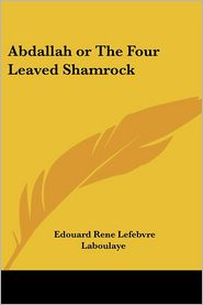Abdallah, or, The Four Leaved Shamrock - Edouard Rene Lefebvre Laboulaye