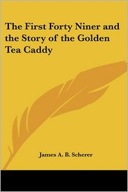 First Forty Niner And The Story Of The Golden Tea Caddy - James Augustin Brown Scherer