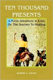 Ten Thousand Presents: A Poetic Adventure In Love On The Journey To Healing - Robert A. Firger