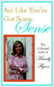 Act Like You've Got Some Sense:The Collected Works Of - Mandy Flynn