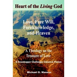 Heart of the Living God: Love, Free Will, Foreknowledge, and Heaven / A Theology on the Treasure of Love - Michael Glenn Maness