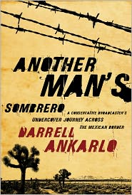 Another Man's Sombrero: A Conservative Broadcaster's Undercover Journey Across the Mexican Border - Darrell Ankarlo