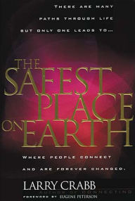 The Safest Place on Earth: Where People Connect and Are Forever Changed - Larry Crabb