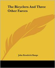 The Bicyclers and Three Other Farces - John Kendrick Bangs