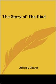 The Story Of The Iliad - Alfred John Church