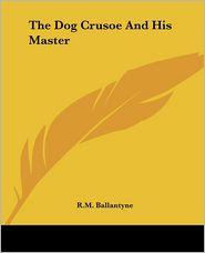 The Dog Crusoe And His Master - Robert Michael Ballantyne
