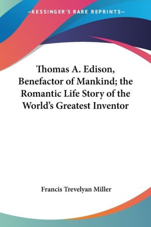 Thomas A. Edison, Benefactor Of Mankind; The Romantic Life Story Of The World's Greatest Inventor - Francis Trevelyan Miller