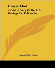 George Eliot: A Critical Study of Her Life, Writings and Philosophy - George Willis Cooke