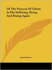 Of the Process of Christ in His Suffering, Dying and Rising Again - Jacob Boehme