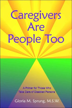 Caregivers Are People Too: A Primer for Those Who Take Care of Disabled Persons - Sprung