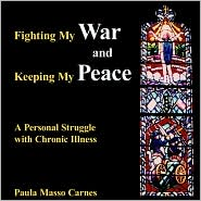 Fighting My War and Keeping My Peace: A Personal Struggle with Chronic Illness - Paula Masso Carnes
