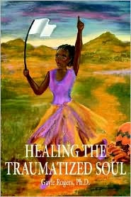 Healing The Traumatized Soul - Gayle Rogers Ph.D.