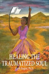Healing the Traumatized Soul - Rogers Ph. D., Gayle