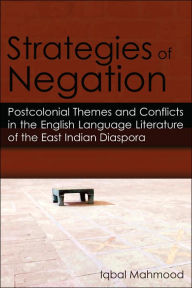 Strategies of Negation: Postcolonial Themes and Conflicts in the English Language Literature of the East Indian Diaspora - Iqbal Mahmood