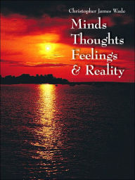 Minds Thoughts Feelings and Reality - Christopher James Wade