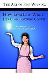 The Art of Fine Whining or How Lori Lew Wrote Her Own Fortune Cookie - Calbow, Lorraine Lum / Weiner, Neil / Neil Weiner, Ph. D. Lorraine L. Calbow M.
