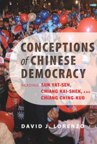 Conceptions of Chinese Democracy: Reading Sun Yat-sen, Chiang Kai-shek, and Chiang Ching-kuo - David J. Lorenzo