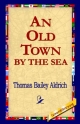 Old Town by the Sea - Thomas Bailey Aldrich;  1st World Library;  1stWorld Library