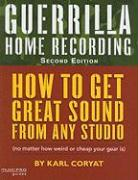 Guerrilla Home Recording: How to Get Great Sound from Any Studio (No Matter How Weird or Cheap Your Gear Is)