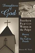 Daughters of God: Southern Baptist Women in the Pulpit: Heresy vs. the Call to Preach