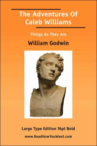 The Adventures of Caleb Williams Things as They Are (Large Print) - William Godwin