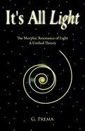 It's All Light: The Morphic Resonance of Light; A Unified Theory